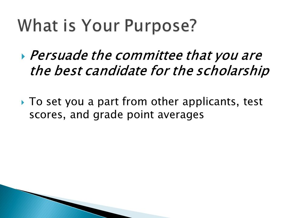  Persuade the committee that you are the best candidate for the scholarship  To set you a part from other applicants, test scores, and grade point averages