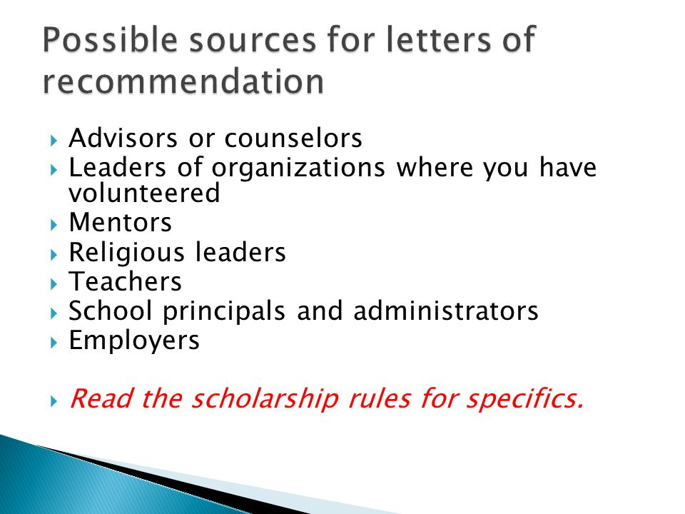  Advisors or counselors  Leaders of organizations where you have volunteered  Mentors  Religious leaders  Teachers  School principals and administrators  Employers  Read the scholarship rules for specifics.