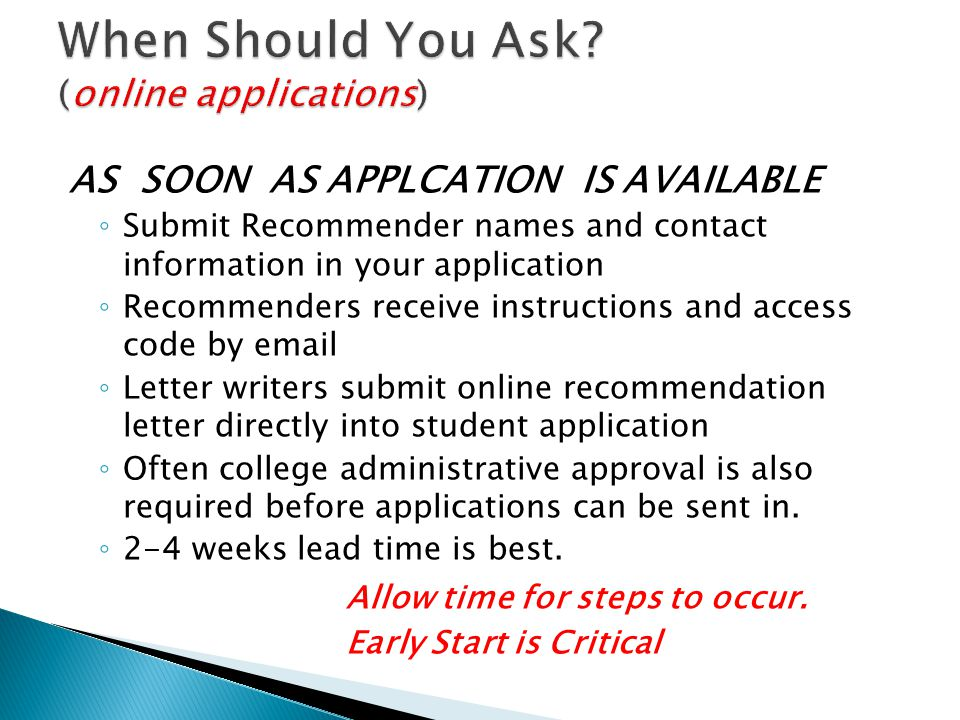 AS SOON AS APPLCATION IS AVAILABLE ◦ Submit Recommender names and contact information in your application ◦ Recommenders receive instructions and access code by email ◦ Letter writers submit online recommendation letter directly into student application ◦ Often college administrative approval is also required before applications can be sent in.