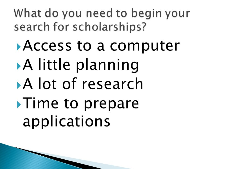  Access to a computer  A little planning  A lot of research  Time to prepare applications