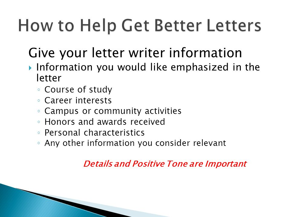 Give your letter writer information  Information you would like emphasized in the letter ◦ Course of study ◦ Career interests ◦ Campus or community activities ◦ Honors and awards received ◦ Personal characteristics ◦ Any other information you consider relevant Details and Positive Tone are Important