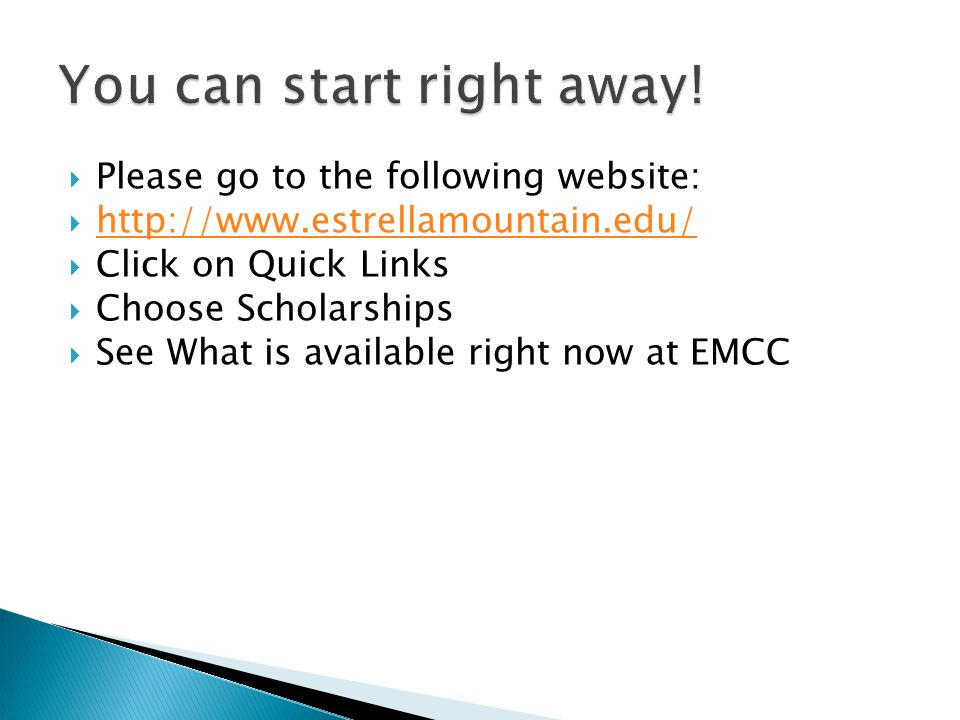  Please go to the following website:  http://www.estrellamountain.edu/ http://www.estrellamountain.edu/  Click on Quick Links  Choose Scholarships  See What is available right now at EMCC