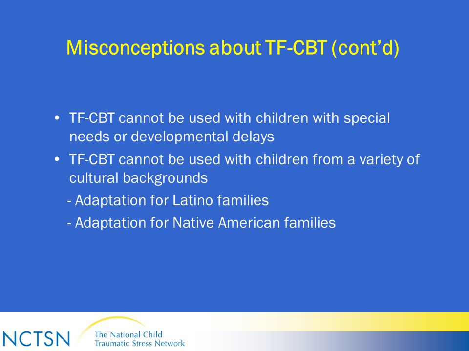 Misconceptions about TF-CBT (cont'd) TF-CBT cannot be used with children with special needs or developmental delays TF-CBT cannot be used with children from a variety of cultural backgrounds - Adaptation for Latino families - Adaptation for Native American families
