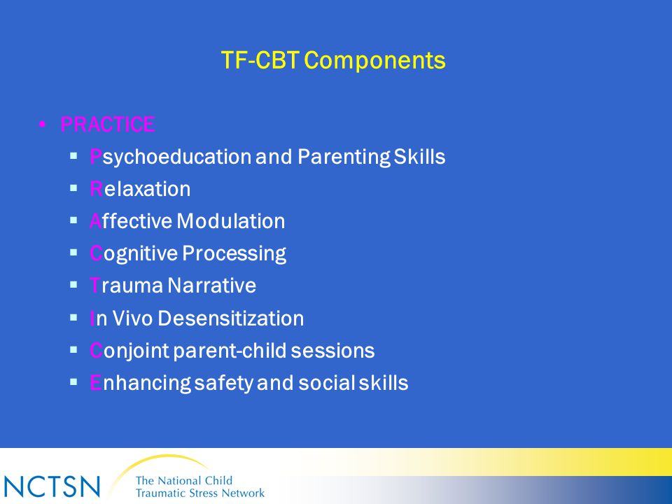 TF-CBT Components PRACTICE  Psychoeducation and Parenting Skills  Relaxation  Affective Modulation  Cognitive Processing  Trauma Narrative  In Vivo Desensitization  Conjoint parent-child sessions  Enhancing safety and social skills