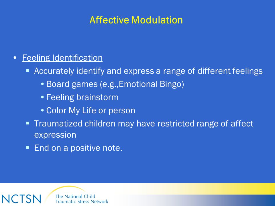 Affective Modulation Feeling Identification  Accurately identify and express a range of different feelings Board games (e.g.,Emotional Bingo) Feeling brainstorm Color My Life or person  Traumatized children may have restricted range of affect expression  End on a positive note.