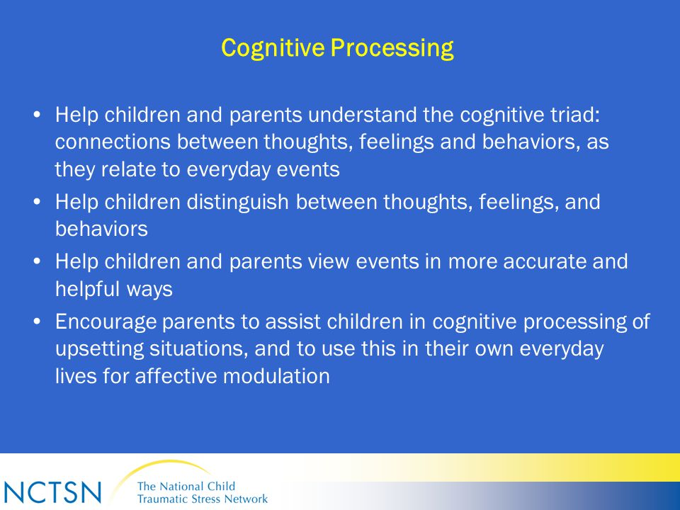 Cognitive Processing Help children and parents understand the cognitive triad: connections between thoughts, feelings and behaviors, as they relate to everyday events Help children distinguish between thoughts, feelings, and behaviors Help children and parents view events in more accurate and helpful ways Encourage parents to assist children in cognitive processing of upsetting situations, and to use this in their own everyday lives for affective modulation