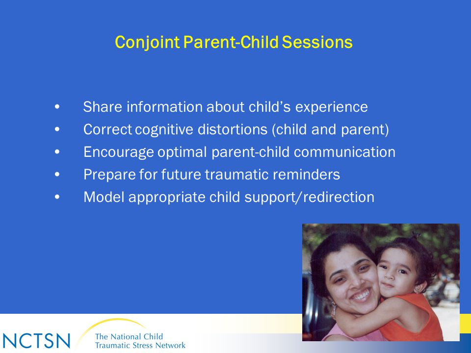 Conjoint Parent-Child Sessions Share information about child's experience Correct cognitive distortions (child and parent) Encourage optimal parent-child communication Prepare for future traumatic reminders Model appropriate child support/redirection