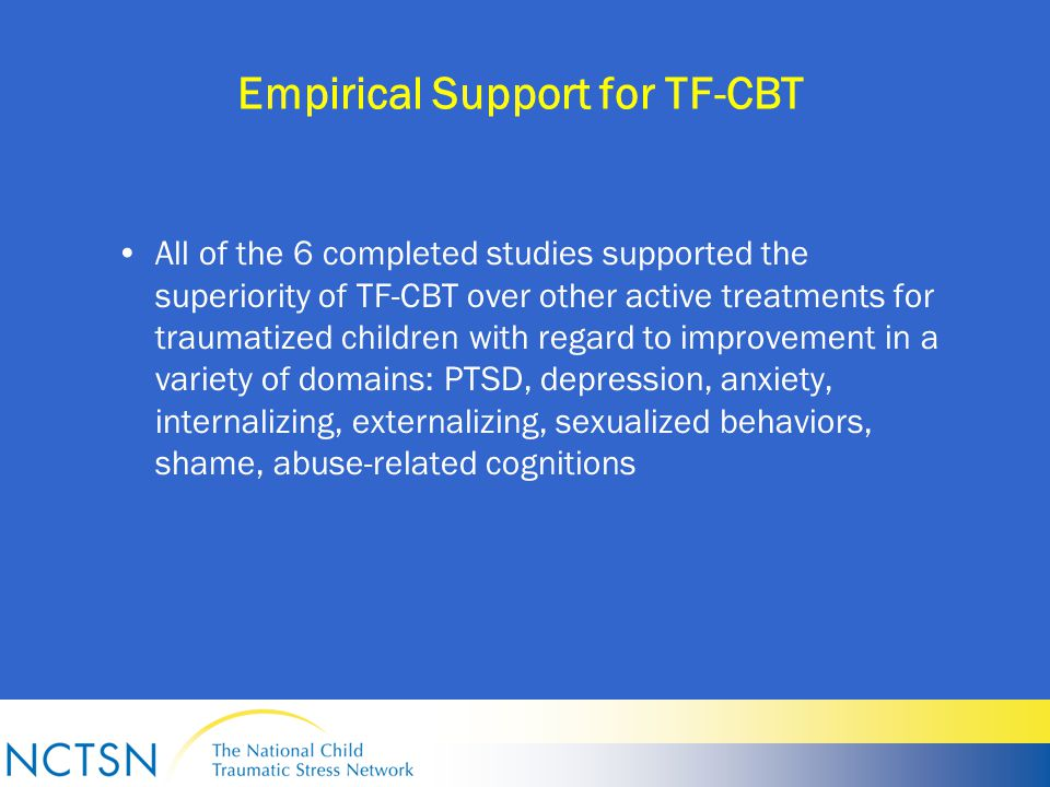 Empirical Support for TF-CBT All of the 6 completed studies supported the superiority of TF-CBT over other active treatments for traumatized children with regard to improvement in a variety of domains: PTSD, depression, anxiety, internalizing, externalizing, sexualized behaviors, shame, abuse-related cognitions