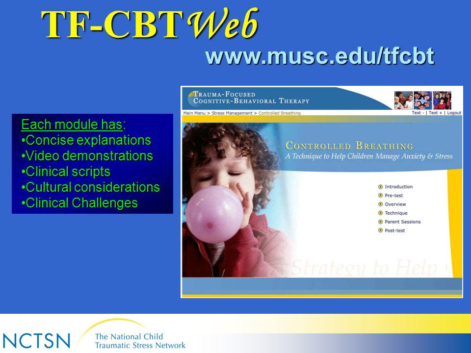 Each module has: Concise explanationsConcise explanations Video demonstrationsVideo demonstrations Clinical scriptsClinical scripts Cultural considerationsCultural considerations Clinical ChallengesClinical Challenges TF-CBT Web www.musc.edu/tfcbt