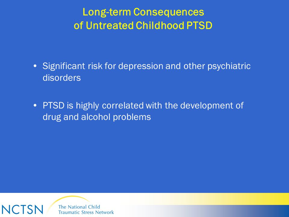 Long-term Consequences of Untreated Childhood PTSD Significant risk for depression and other psychiatric disorders PTSD is highly correlated with the development of drug and alcohol problems