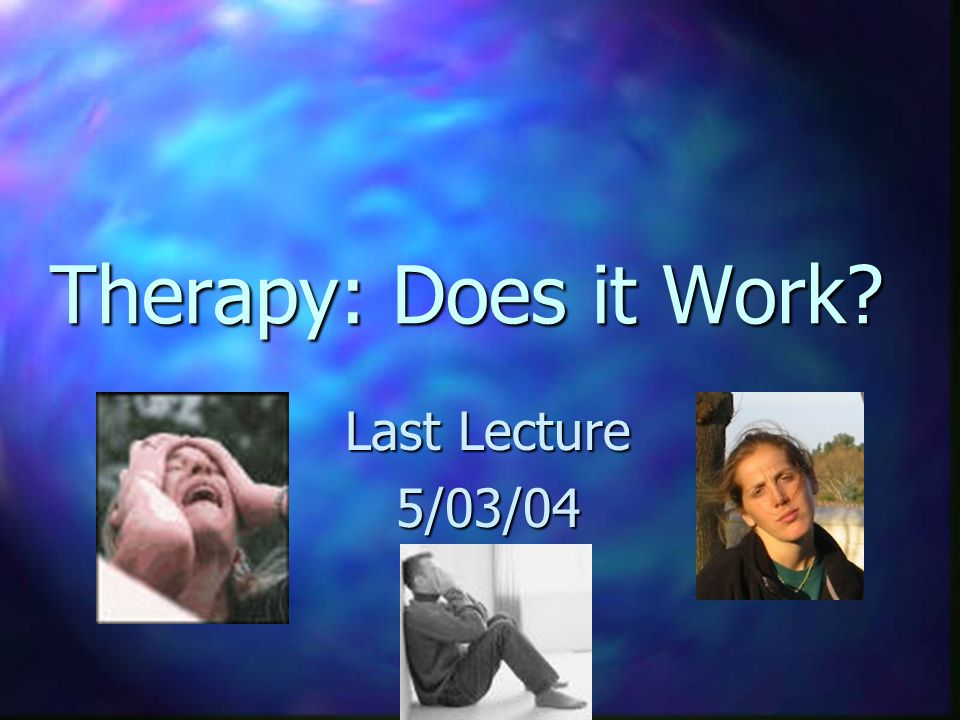 Therapy: Does it Work Last Lecture 5/03/04