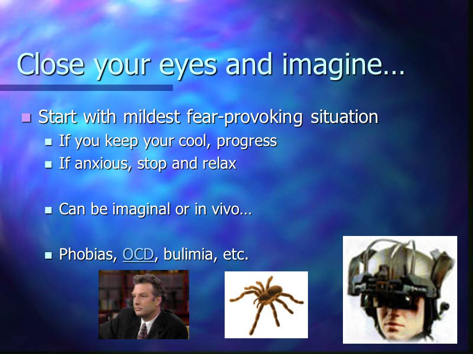 Close your eyes and imagine… Start with mildest fear-provoking situation Start with mildest fear-provoking situation If you keep your cool, progress If you keep your cool, progress If anxious, stop and relax If anxious, stop and relax Can be imaginal or in vivo… Can be imaginal or in vivo… Phobias, OCD, bulimia, etc.