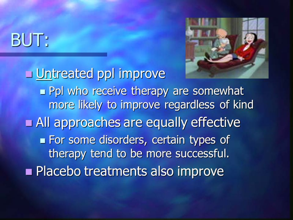 BUT: Untreated ppl improve Untreated ppl improve Ppl who receive therapy are somewhat more likely to improve regardless of kind Ppl who receive therapy are somewhat more likely to improve regardless of kind All approaches are equally effective All approaches are equally effective For some disorders, certain types of therapy tend to be more successful.