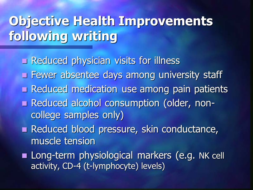 Objective Health Improvements following writing Reduced physician visits for illness Reduced physician visits for illness Fewer absentee days among university staff Fewer absentee days among university staff Reduced medication use among pain patients Reduced medication use among pain patients Reduced alcohol consumption (older, non- college samples only) Reduced alcohol consumption (older, non- college samples only) Reduced blood pressure, skin conductance, muscle tension Reduced blood pressure, skin conductance, muscle tension Long-term physiological markers (e.g.