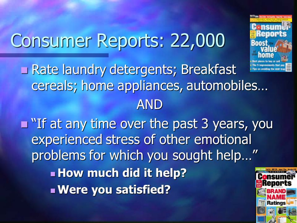 Consumer Reports: 22,000 Rate laundry detergents; Breakfast cereals; home appliances, automobiles… Rate laundry detergents; Breakfast cereals; home appliances, automobiles…AND If at any time over the past 3 years, you experienced stress of other emotional problems for which you sought help… If at any time over the past 3 years, you experienced stress of other emotional problems for which you sought help… How much did it help.