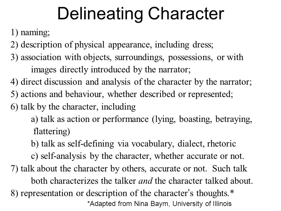 Delineating Character 1) naming; 2) description of physical appearance, including dress; 3) association with objects, surroundings, possessions, or with images directly introduced by the narrator; 4) direct discussion and analysis of the character by the narrator; 5) actions and behaviour, whether described or represented; 6) talk by the character, including a) talk as action or performance (lying, boasting, betraying, flattering) b) talk as self-defining via vocabulary, dialect, rhetoric c) self-analysis by the character, whether accurate or not.