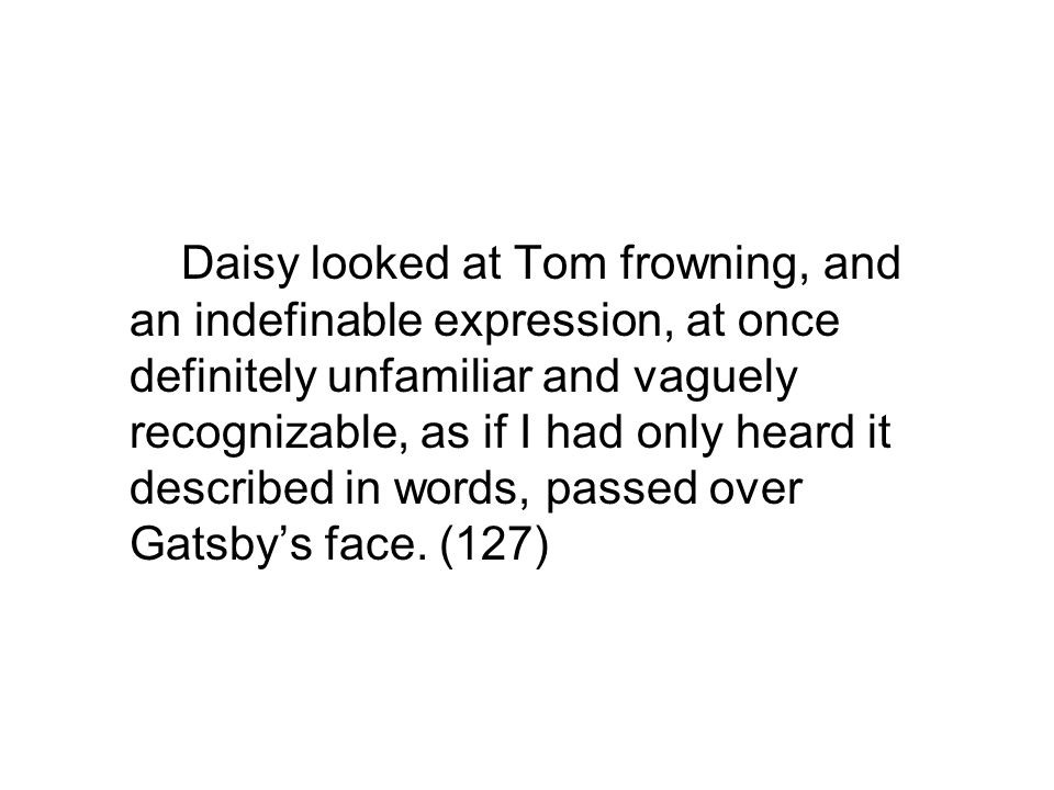 Daisy looked at Tom frowning, and an indefinable expression, at once definitely unfamiliar and vaguely recognizable, as if I had only heard it described in words, passed over Gatsby's face.