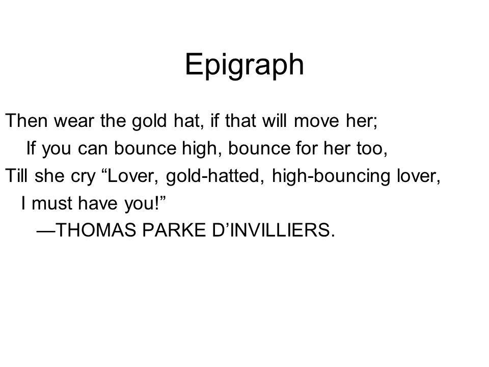 Epigraph Then wear the gold hat, if that will move her; If you can bounce high, bounce for her too, Till she cry Lover, gold-hatted, high-bouncing lover, I must have you! —THOMAS PARKE D'INVILLIERS.