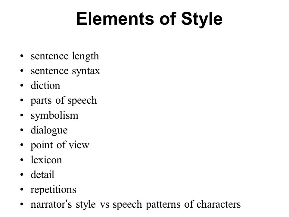 Elements of Style sentence length sentence syntax diction parts of speech symbolism dialogue point of view lexicon detail repetitions narrator ' s style vs speech patterns of characters