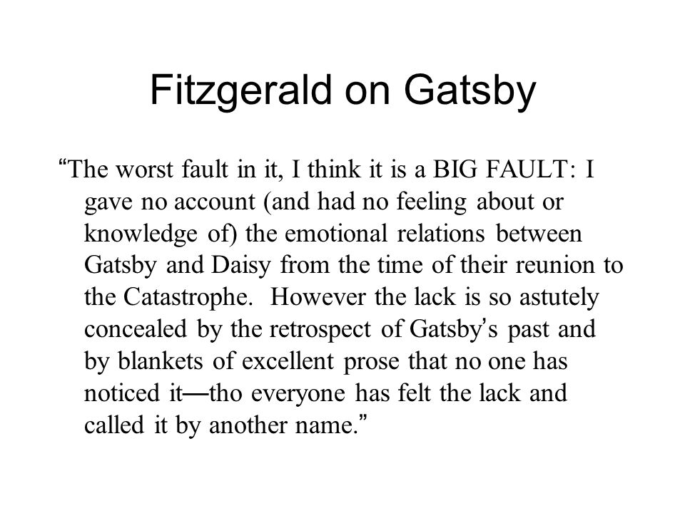Fitzgerald on Gatsby The worst fault in it, I think it is a BIG FAULT: I gave no account (and had no feeling about or knowledge of) the emotional relations between Gatsby and Daisy from the time of their reunion to the Catastrophe.