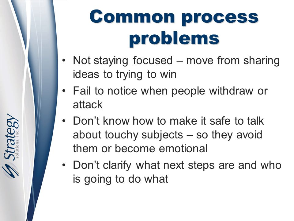 Common process problems Not staying focused – move from sharing ideas to trying to win Fail to notice when people withdraw or attack Don't know how to make it safe to talk about touchy subjects – so they avoid them or become emotional Don't clarify what next steps are and who is going to do what
