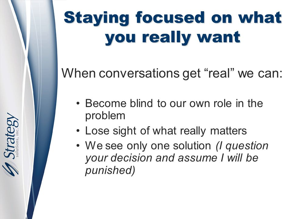 Staying focused on what you really want When conversations get real we can: Become blind to our own role in the problem Lose sight of what really matters We see only one solution (I question your decision and assume I will be punished)