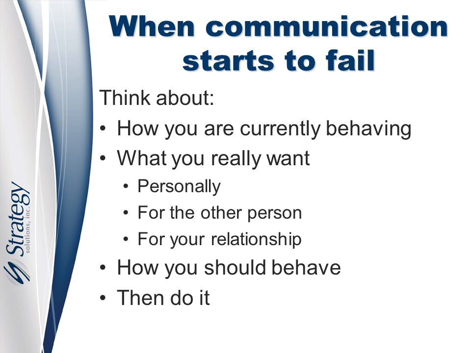 When communication starts to fail Think about: How you are currently behaving What you really want Personally For the other person For your relationsh