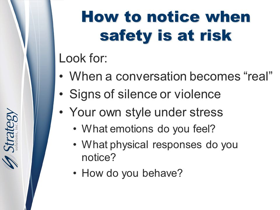 How to notice when safety is at risk Look for: When a conversation becomes real Signs of silence or violence Your own style under stress What emotions do you feel.