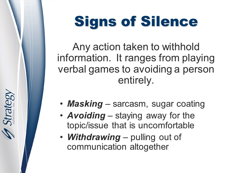 Signs of Silence Any action taken to withhold information. It ranges from playing verbal games to avoiding a person entirely. Masking – sarcasm, sugar