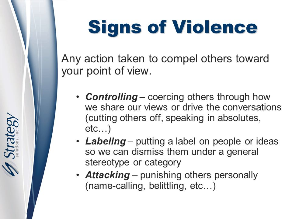 Signs of Violence Any action taken to compel others toward your point of view. Controlling – coercing others through how we share our views or drive t