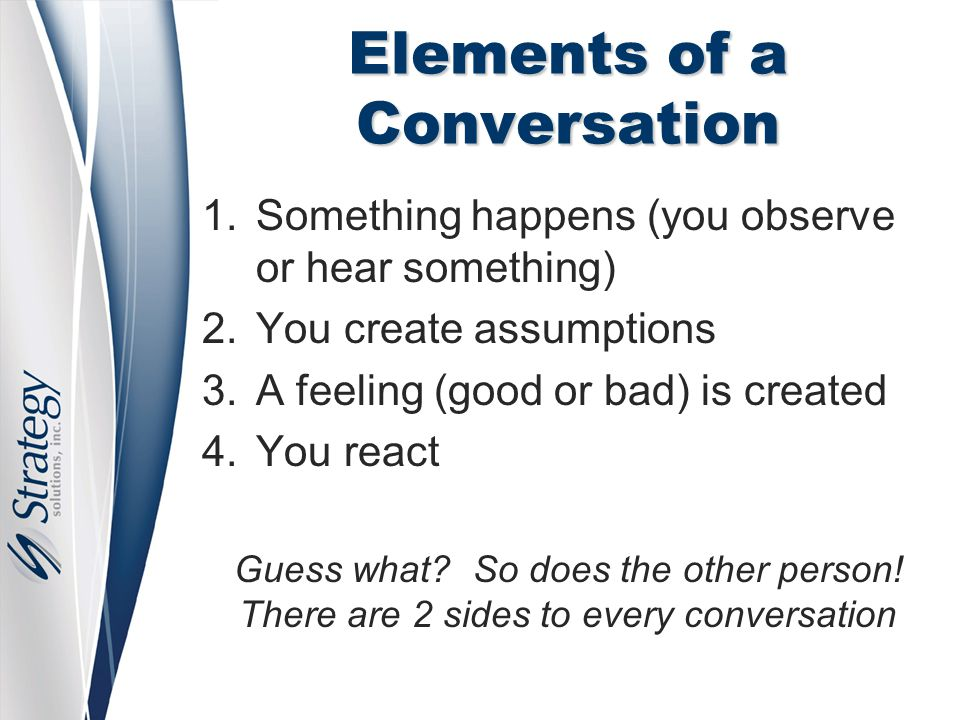 Elements of a Conversation 1.Something happens (you observe or hear something) 2.You create assumptions 3.A feeling (good or bad) is created 4.You react Guess what.