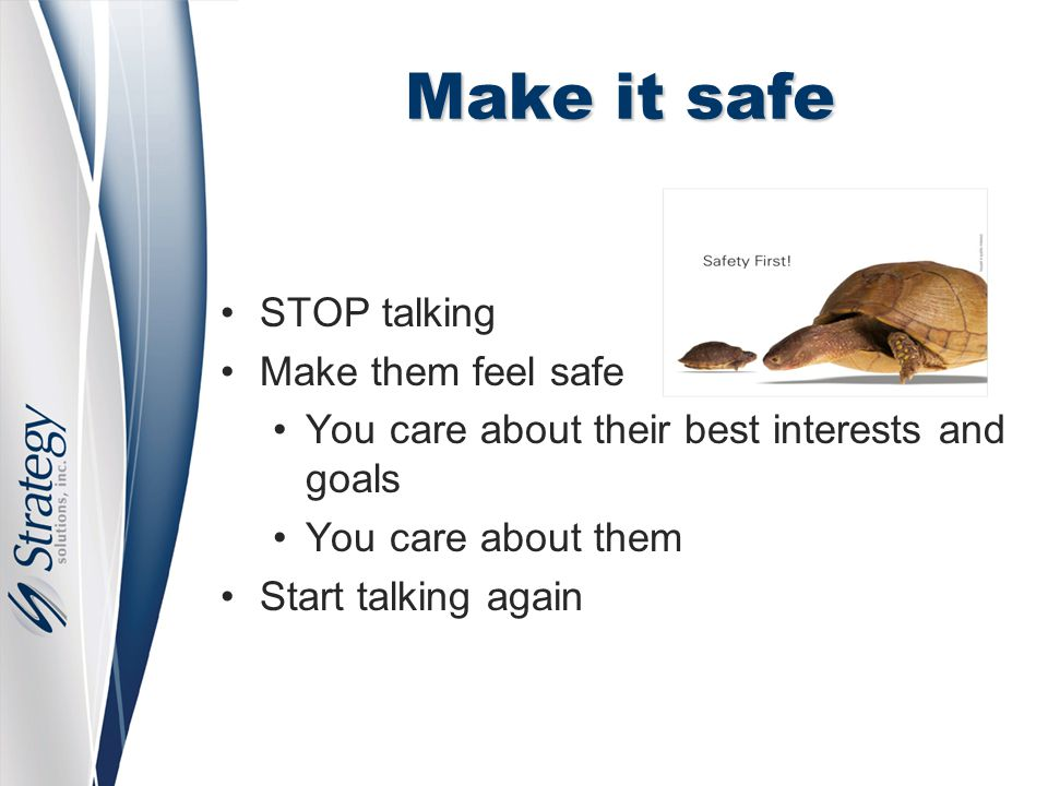 Make it safe STOP talking Make them feel safe You care about their best interests and goals You care about them Start talking again