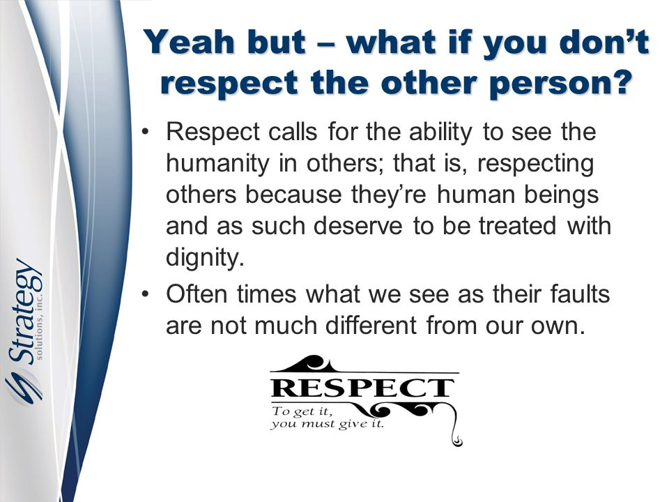 Yeah but – what if you don't respect the other person? Respect calls for the ability to see the humanity in others; that is, respecting others because