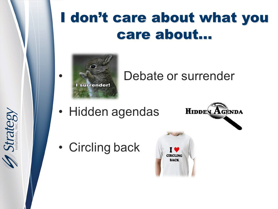I don't care about what you care about… Debate or surrender Hidden agendas Circling back