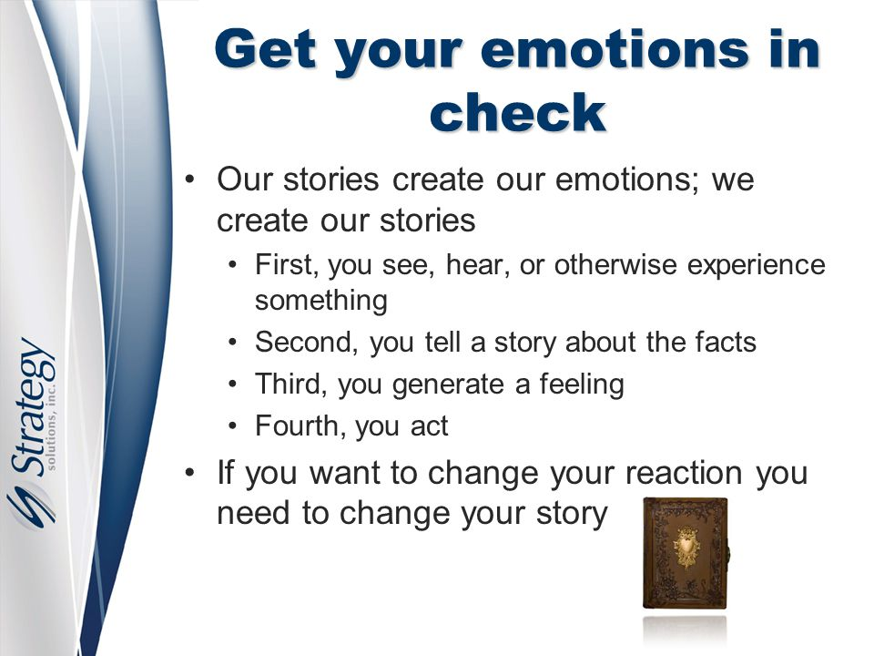 Get your emotions in check Our stories create our emotions; we create our stories First, you see, hear, or otherwise experience something Second, you tell a story about the facts Third, you generate a feeling Fourth, you act If you want to change your reaction you need to change your story