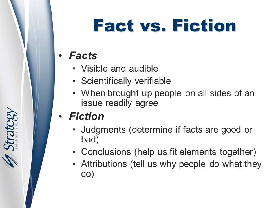Fact vs. Fiction Facts Visible and audible Scientifically verifiable When brought up people on all sides of an issue readily agree Fiction Judgments (