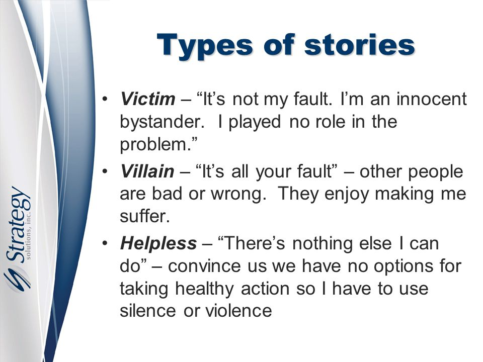 "Types of stories Victim – ""It's not my fault. I'm an innocent bystander. I played no role in the problem."" Villain – ""It's all your fault"" – other peo"