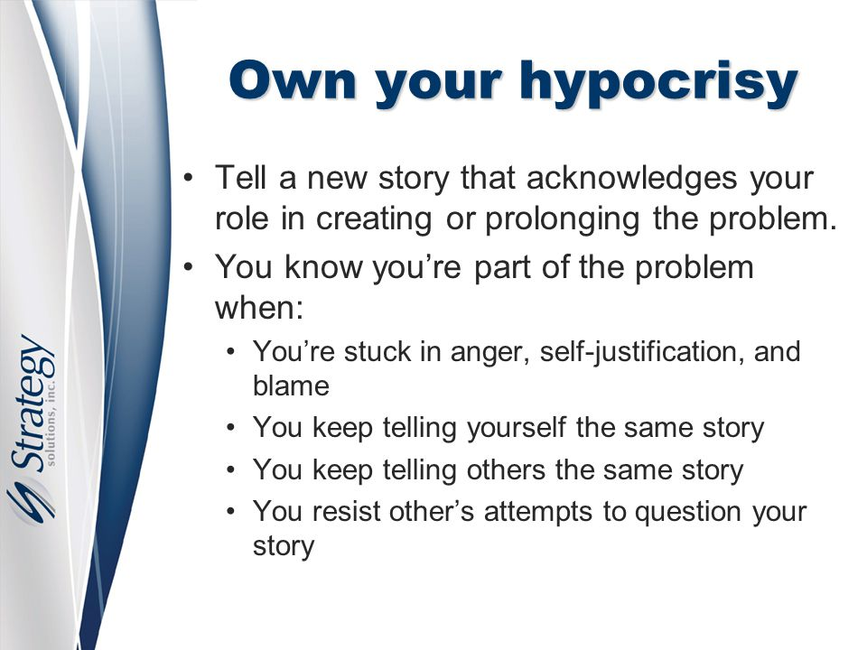 Own your hypocrisy Tell a new story that acknowledges your role in creating or prolonging the problem.