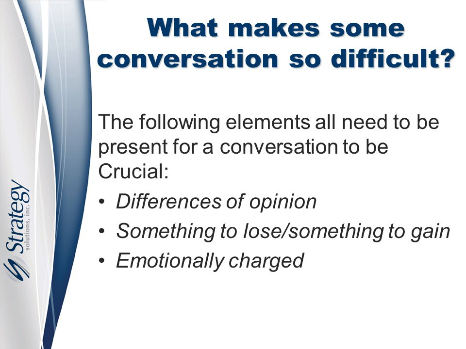 What makes some conversation so difficult? The following elements all need to be present for a conversation to be Crucial: Differences of opinion Some