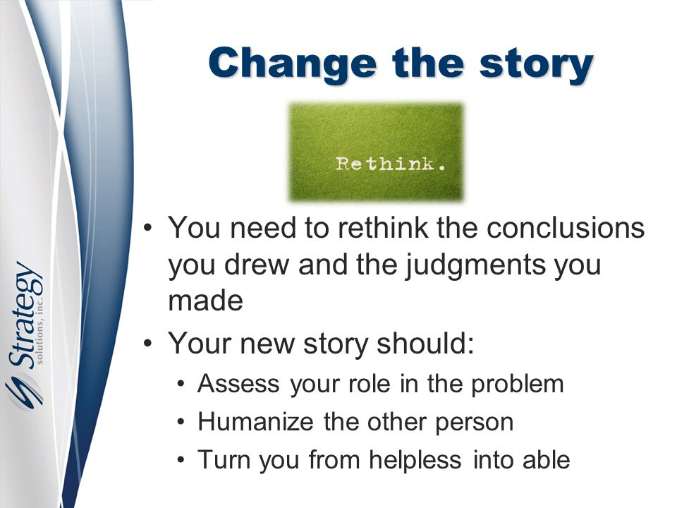 Change the story You need to rethink the conclusions you drew and the judgments you made Your new story should: Assess your role in the problem Humani