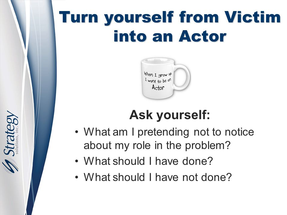 Turn yourself from Victim into an Actor Ask yourself: What am I pretending not to notice about my role in the problem? What should I have done? What s