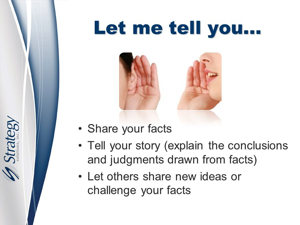 Let me tell you… Share your facts Tell your story (explain the conclusions and judgments drawn from facts) Let others share new ideas or challenge your facts