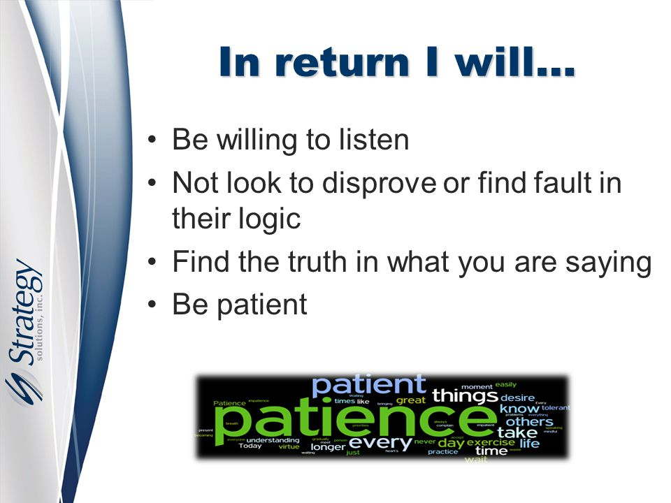 In return I will… Be willing to listen Not look to disprove or find fault in their logic Find the truth in what you are saying Be patient