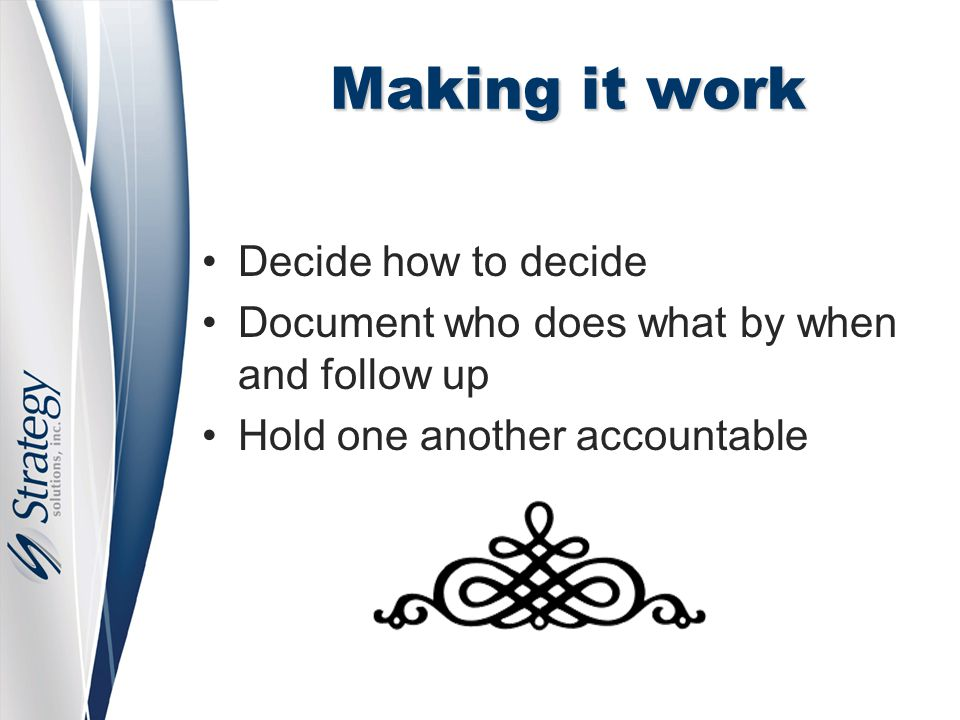 Making it work Decide how to decide Document who does what by when and follow up Hold one another accountable