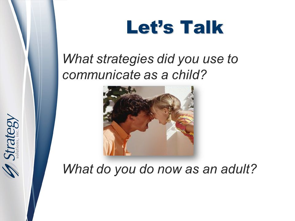 Let's Talk What strategies did you use to communicate as a child? What do you do now as an adult?