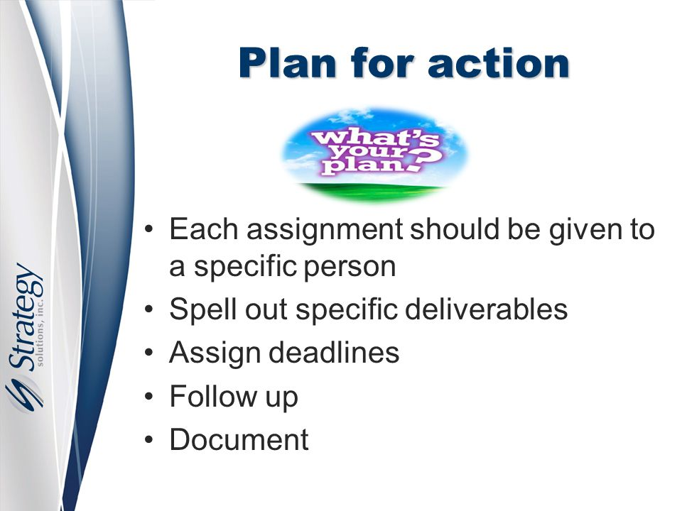 Plan for action Each assignment should be given to a specific person Spell out specific deliverables Assign deadlines Follow up Document