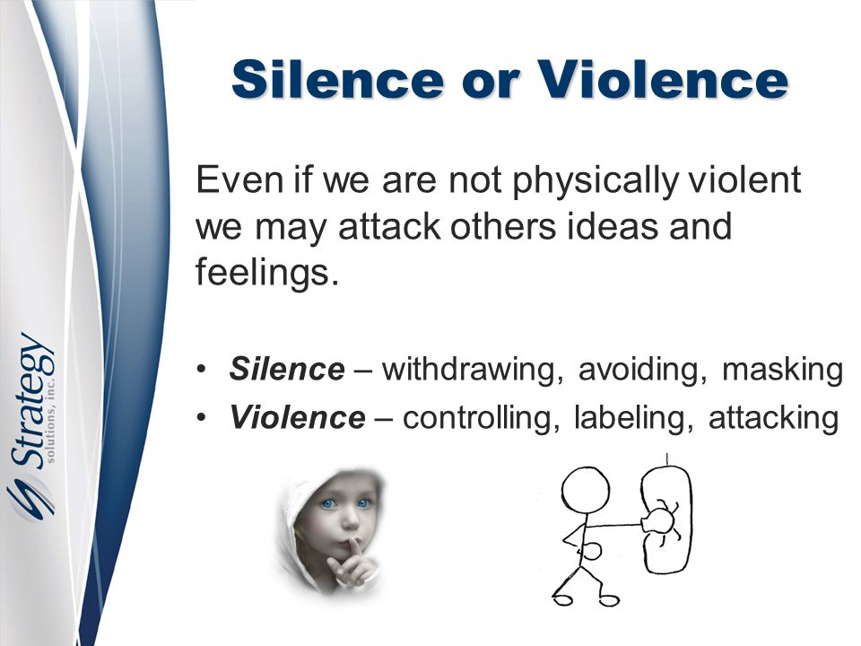 Silence or Violence Even if we are not physically violent we may attack others ideas and feelings. Silence – withdrawing, avoiding, masking Violence –