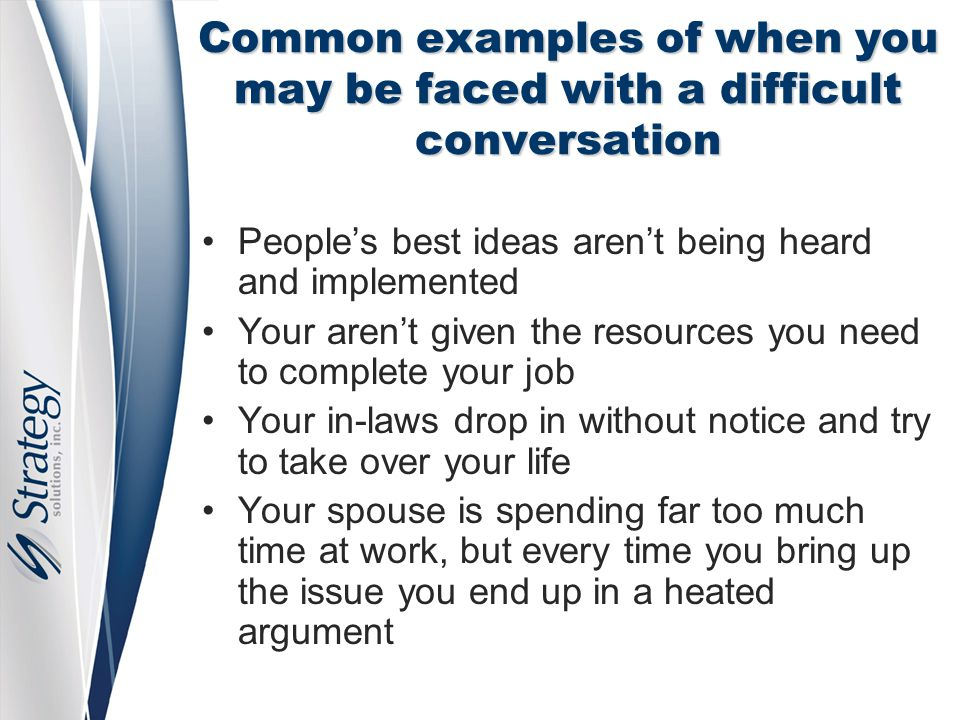 Common examples of when you may be faced with a difficult conversation People's best ideas aren't being heard and implemented Your aren't given the re