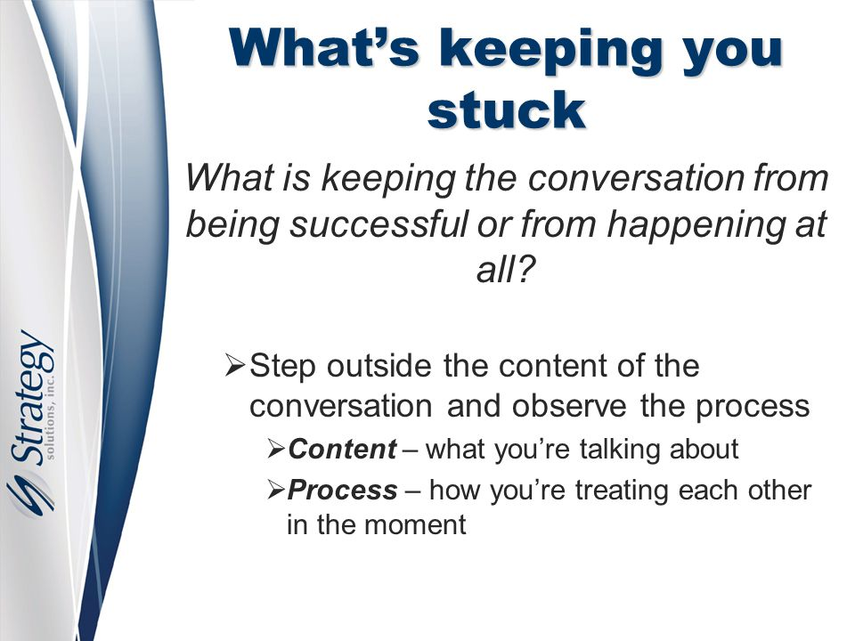 What's keeping you stuck What is keeping the conversation from being successful or from happening at all.