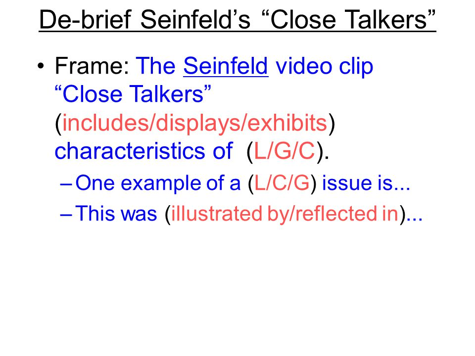 """De-brief Seinfeld's """"Close Talkers"""" Frame: The Seinfeld video clip """"Close Talkers"""" (includes/displays/exhibits) characteristics of (L/G/C). –One examp"""
